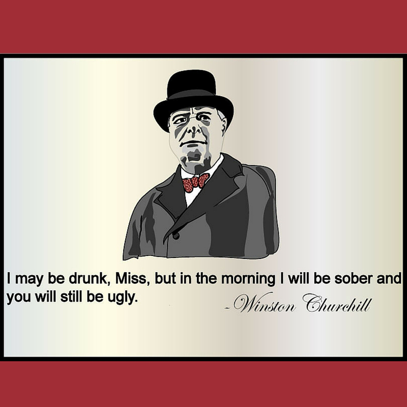 Funny Quotes Churchill: I Might Be Drunk But You're Still Ugly